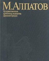 Михаил Алпатов - Художественные проблемы искусства Древней Греции