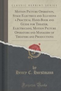 Motion Picture Operation, Stage Electrics and Illusions a Practical Hand-Book and Guide for Theater, Electricians, Motion Picture Operators and Managers of Theaters and Productions (Classic Reprint)