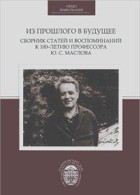 Из прошлого в будущее. Сборник статей и воспоминаний к 100-летию профессора Ю. С. Маслова