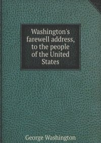 washington s farewell address Washington's 'farewell address' is still being taught to young american children and serves as a model of a perfect world the article is read annually in the senate of the united states it is an adored document, admired by many, but fully understood by few.