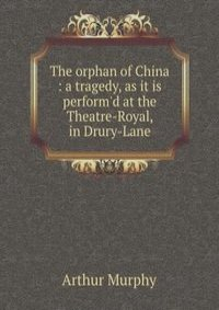 The orphan of China : a tragedy, as it is perform'd at the Theatre-Royal, in Drury-Lane