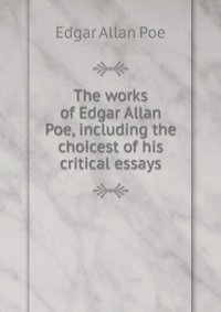 edgar allan poe and his works essay Return to: literary criticism collection home | ipl2 home edgar allan poe our pages on these individual works by edgar allan poe collected essays of edgar allan.