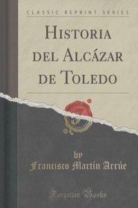 Historia del Alcazar de Toledo (Classic Reprint)