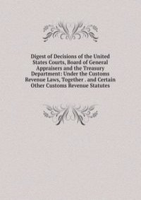Digest of Decisions of the United States Courts, Board of General Appraisers and the Treasury Department: Under the Customs Revenue Laws, Together . and Certain Other Customs Revenue Statutes