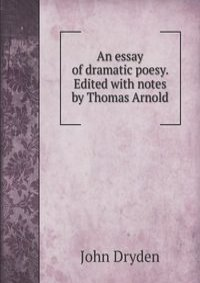 defense of an essay of dramatic poesy An essay on dramatic poesy - an analysis of dryden's major ideas about dramatic criticism in dramatic poesy: ancients vs.