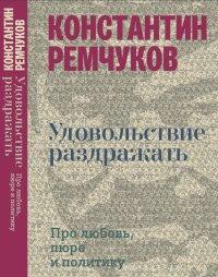 Константин Ремчуков - Удовольствие раздражать. Про любовь, пюре и политику