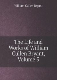 a biography of the life and times of william cullen bryant Examine the life, times, and work of william cullen bryant through detailed author biographies on enotes.