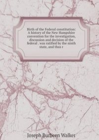 Birth of the Federal constitution: A history of the New Hampshire convention for the investigation, discussion and decision of the federal . was ratified by the ninth state, and thus r