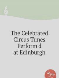 The Celebrated Circus Tunes Perform'd at Edinburgh