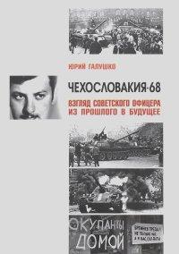 Юрий Галушко - Чехословакия-68. Взгляд советского офицера из прошлого в будущее