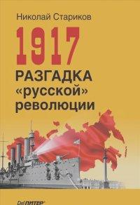 """Николай Стариков - 1917. Разгадка """"русской"""" революции"""
